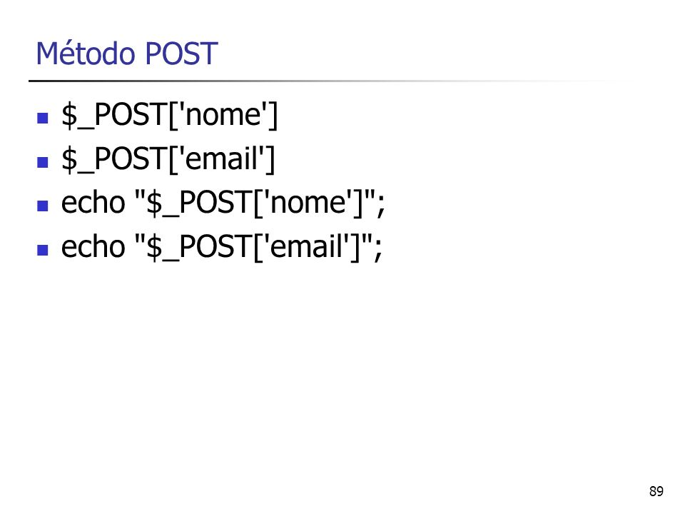 Método POST $_POST[ nome ] $_POST[ email ] echo $_POST[ nome ] ; echo $_POST[ email ] ;